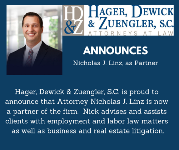 Hager, Dewick & Zuengler, S.C. is proud to announce that Attorney Nicholas J. Linz is now a partner of the firm.  Nick advises and assists clients with employment and labor law matters as well as business and real estate litigation.